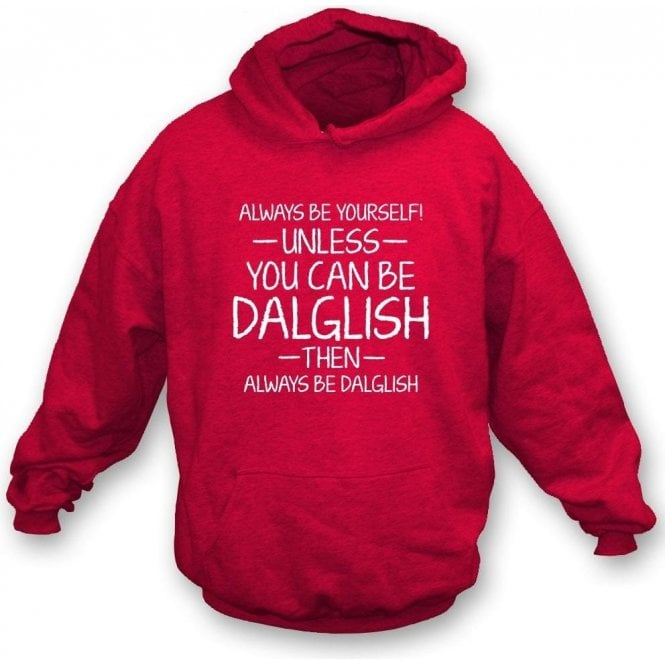 Always Be Yourself - Unless You Can Be Dalglish Hooded Sweatshirt