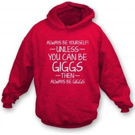 Always Be Yourself - Unless You Can Be Giggs Hooded Sweatshirt