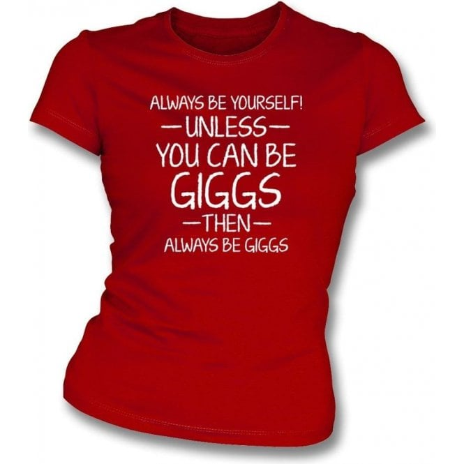 Always Be Yourself - Unless You Can Be Giggs Womens Slim Fit T-Shirt