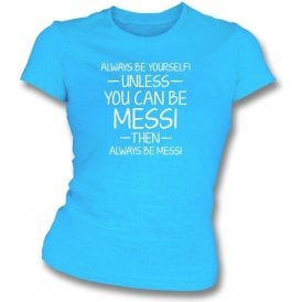 Always Be Yourself - Unless You Can Be Messi Womens Slim Fit T-Shirt