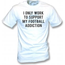 I Only Work To Support My Football Addiction T-Shirt