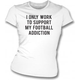 I Only Work To Support My Football Addiction Womens Slim Fit T-Shirt