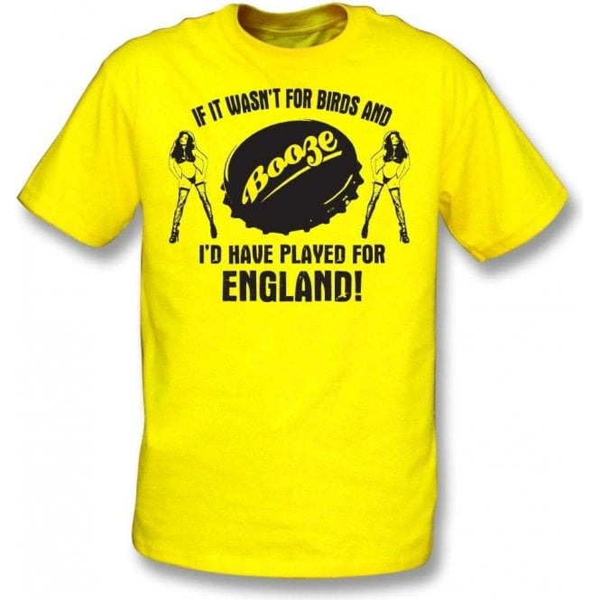 If It Wasn't For Birds & Booze, I'd Have Played For England T-Shirt