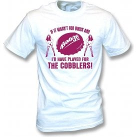 If It Wasn't For Birds & Booze, I'd Have Played For The Cobblers T-Shirt